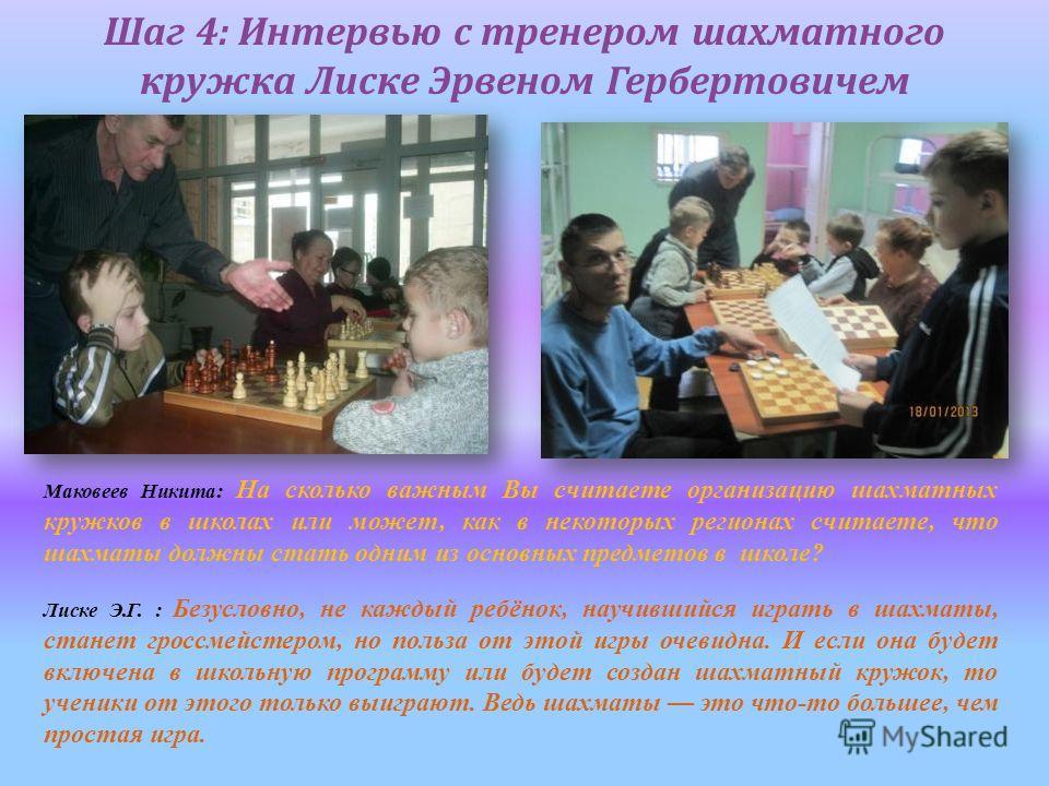 Шаг 4: Интервью с тренером шахматного кружка Лиске Эрвеном Гербертовичем Маковеев Никита: На сколько важным Вы считаете организацию шахматных кружков в школах или может, как в некоторых регионах считаете, что шахматы должны стать одним из основных пр