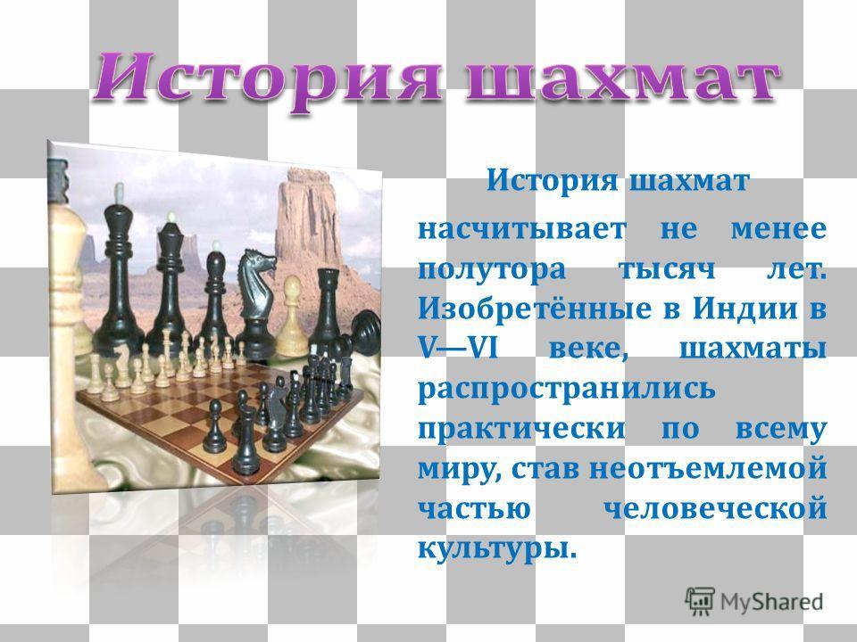 История шахмат насчитывает не менее полутора тысяч лет. Изобретённые в Индии в VVI веке, шахматы распространились практически по всему миру, став неотъемлемой частью человеческой культуры.