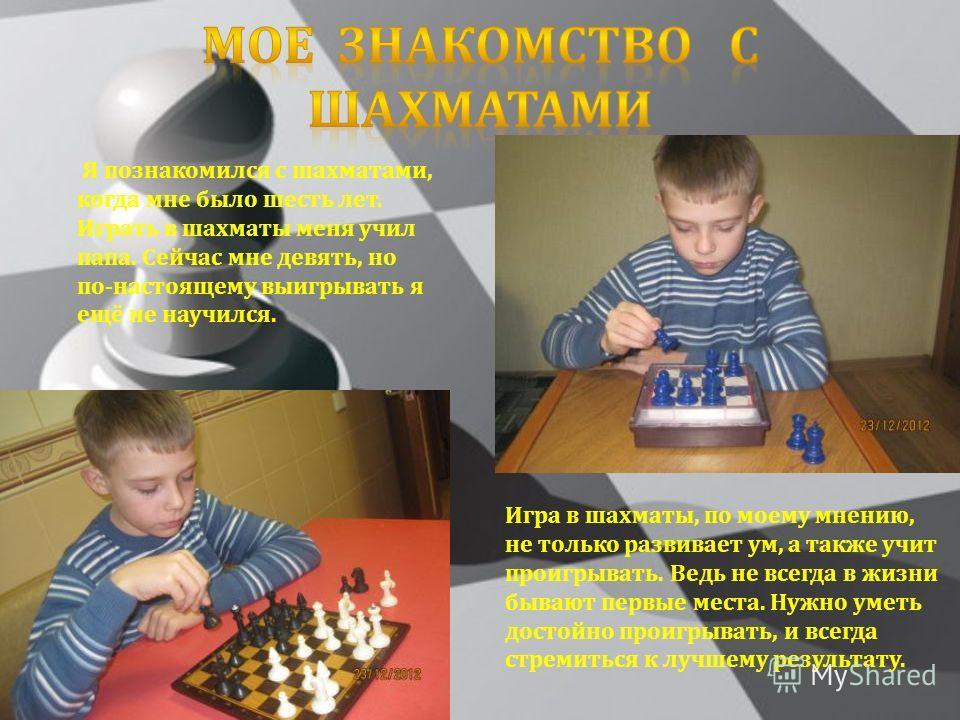 Я познакомился с шахматами, когда мне было шесть лет. Играть в шахматы меня учил папа. Сейчас мне девять, но по - настоящему выигрывать я ещё не научился. Игра в шахматы, по моему мнению, не только развивает ум, а также учит проигрывать. Ведь не всег