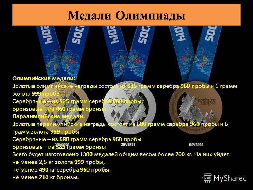 Медали Олимпиады Олимпийские медали: Золотые олимпийские награды состоят из 525 грамм серебра 960 пробы и 6 грамм золота 999 пробы Серебряные – из 525 грамм серебра 960 пробы Бронзовые – из 460 грамм бронзы Паралимпийские медали: Золотые паралимпийск