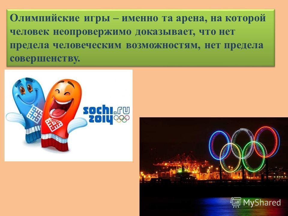 Олимпийские игры – именно та арена, на которой человек неопровержимо доказывает, что нет предела человеческим возможностям, нет предела совершенству.
