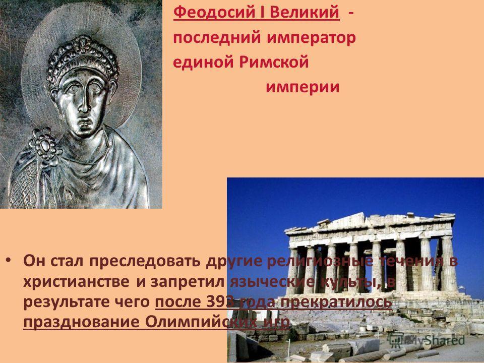 Феодосий I Великий - последний император единой Римской империи Он стал преследовать другие религиозные течения в христианстве и запретил языческие культы, в результате чего после 393 года прекратилось празднование Олимпийских игр