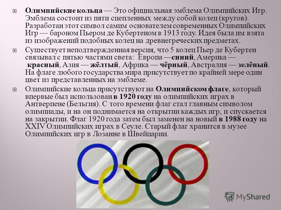 Олимпийские кольца Это официальная эмблема Олимпийских Игр. Эмблема состоит из пяти сцепленных между собой колец ( кругов ). Разработан этот символ самим основателем современных Олимпийских Игр бароном Пьером де Кубертеном в 1913 году. Идея была им в