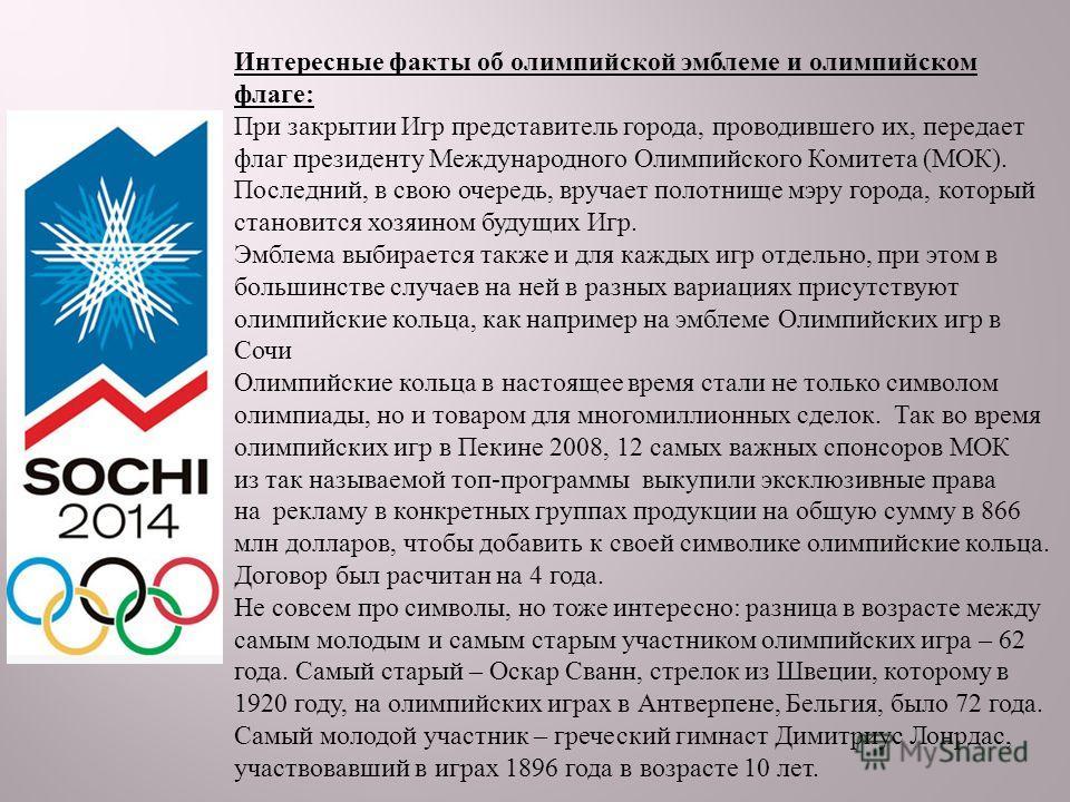 Интересные факты об олимпийской эмблеме и олимпийском флаге : При закрытии Игр представитель города, проводившего их, передает флаг президенту Международного Олимпийского Комитета ( МОК ). Последний, в свою очередь, вручает полотнище мэру города, кот