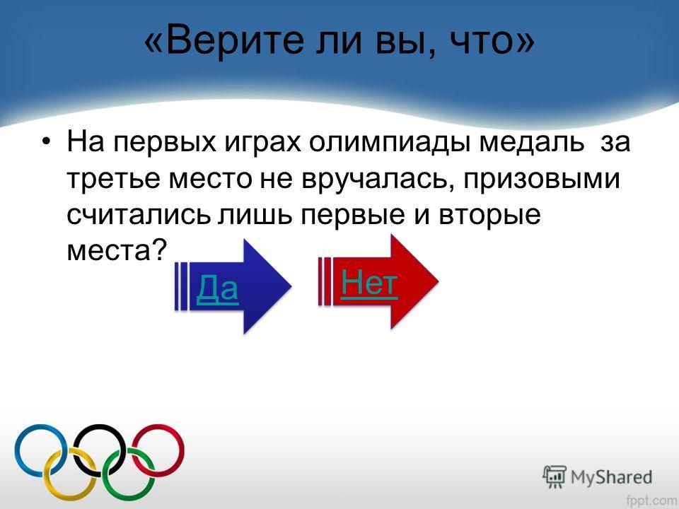 «Верите ли вы, что» На первых играх олимпиады медаль за третье место не вручалась, призовыми считались лишь первые и вторые места? Да Нет