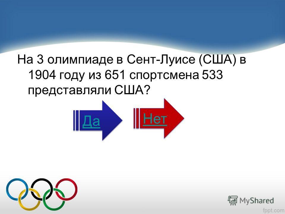 На 3 олимпиаде в Сент-Луисе (США) в 1904 году из 651 спортсмена 533 представляли США? Да Нет