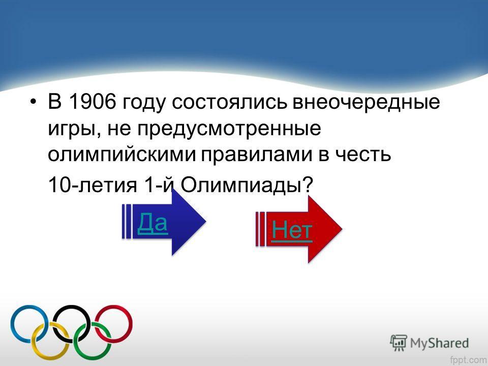 В 1906 году состоялись внеочередные игры, не предусмотренные олимпийскими правилами в честь 10-летия 1-й Олимпиады? Да Нет