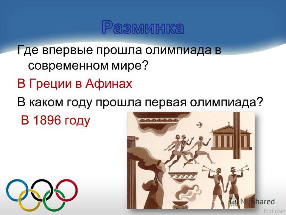 Где впервые прошла олимпиада в современном мире? В Греции в Афинах В каком году прошла первая олимпиада? В 1896 году