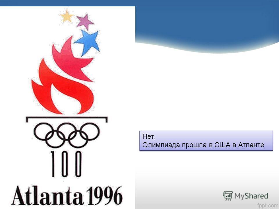 Нет, Олимпиада прошла в США в Атланте Нет, Олимпиада прошла в США в Атланте
