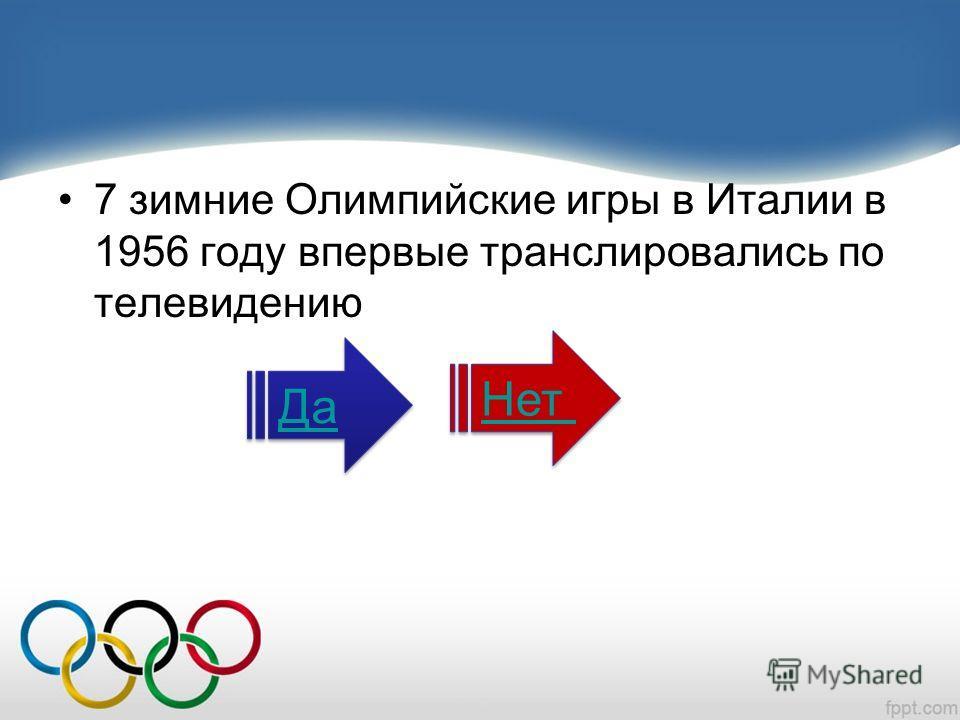 7 зимние Олимпийские игры в Италии в 1956 году впервые транслировались по телевидению Да Нет