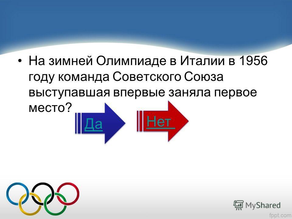 На зимней Олимпиаде в Италии в 1956 году команда Советского Союза выступавшая впервые заняла первое место? Да Нет