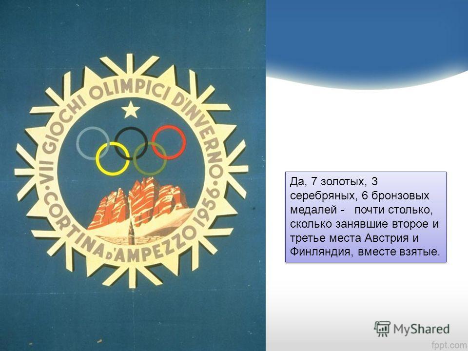 Да, 7 золотых, 3 серебряных, 6 бронзовых медалей - почти столько, сколько занявшие второе и третье места Австрия и Финляндия, вместе взятые.