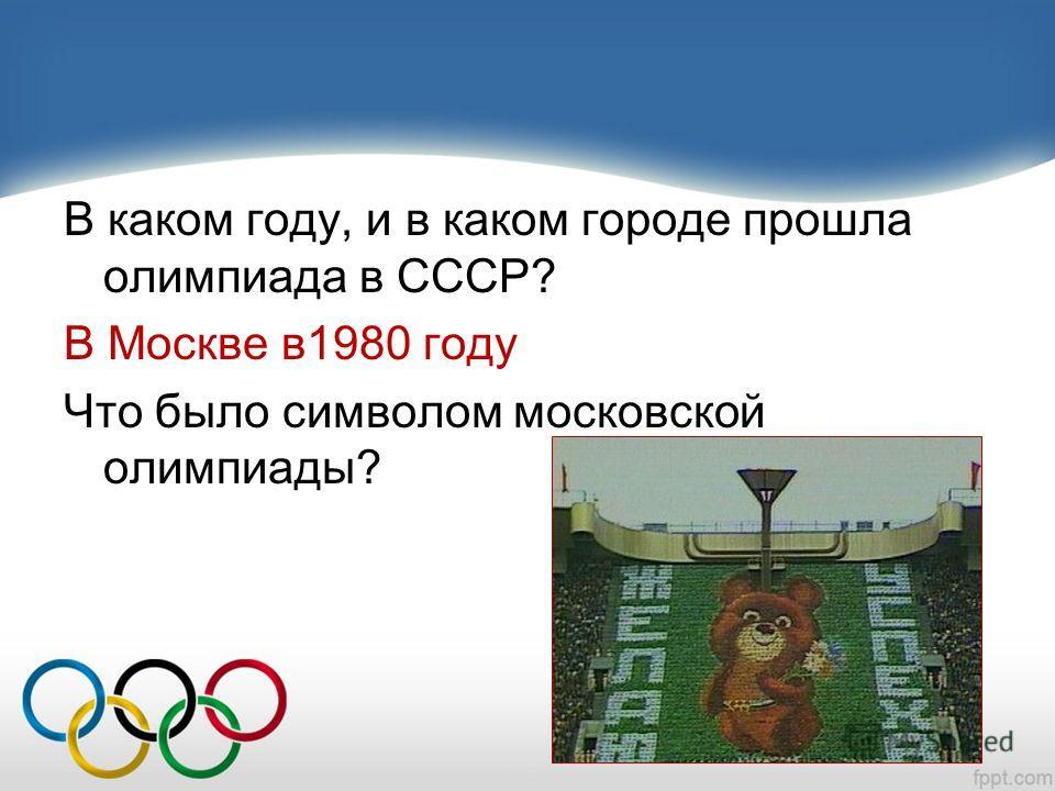 В каком году, и в каком городе прошла олимпиада в СССР? В Москве в1980 году Что было символом московской олимпиады?