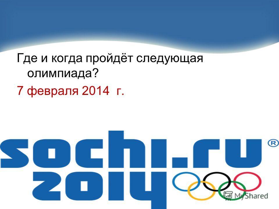 Где и когда пройдёт следующая олимпиада? 7 февраля 2014 г.