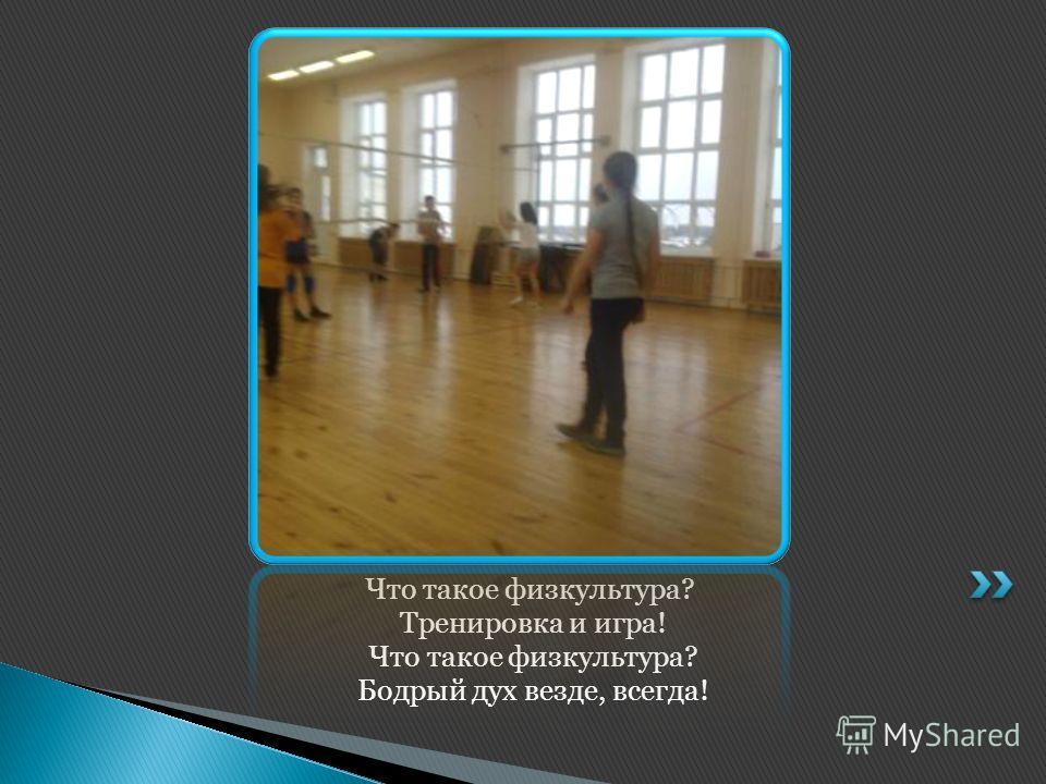 Что такое физкультура? Тренировка и игра! Что такое физкультура? Бодрый дух везде, всегда!