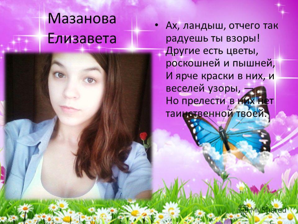 Мазанова Елизавета Ах, ландыш, отчего так радуешь ты взоры! Другие есть цветы, роскошней и пышней, И ярче краски в них, и веселей узоры, Но прелести в них нет таинственной твоей.