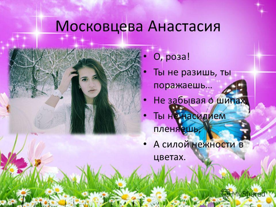 Московцева Анастасия О, роза! Ты не разишь, ты поражаешь… Не забывая о шипах, Ты не насилием пленяешь, А силой нежности в цветах.