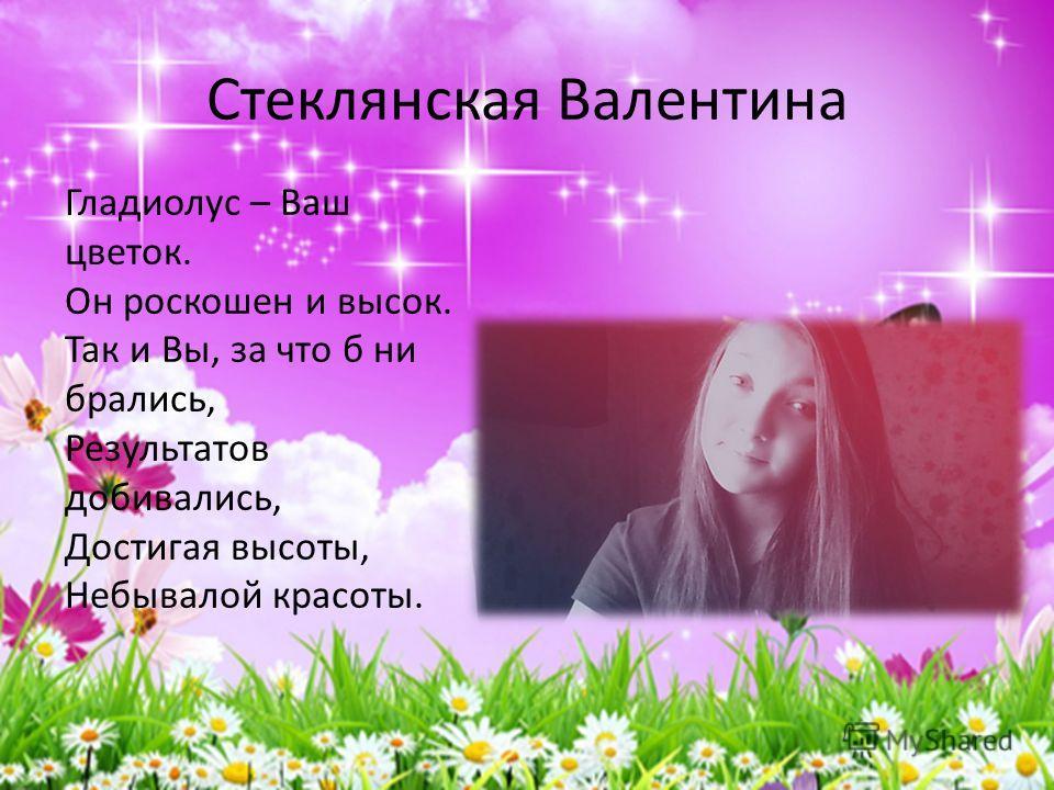 Стеклянская Валентина Гладиолус – Ваш цветок. Он роскошен и высок. Так и Вы, за что б ни брались, Результатов добивались, Достигая высоты, Небывалой красоты.