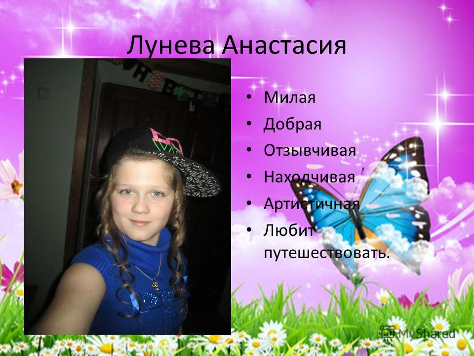 Лунева Анастасия Милая Добрая Отзывчивая Находчивая Артистичная Любит путешествовать.