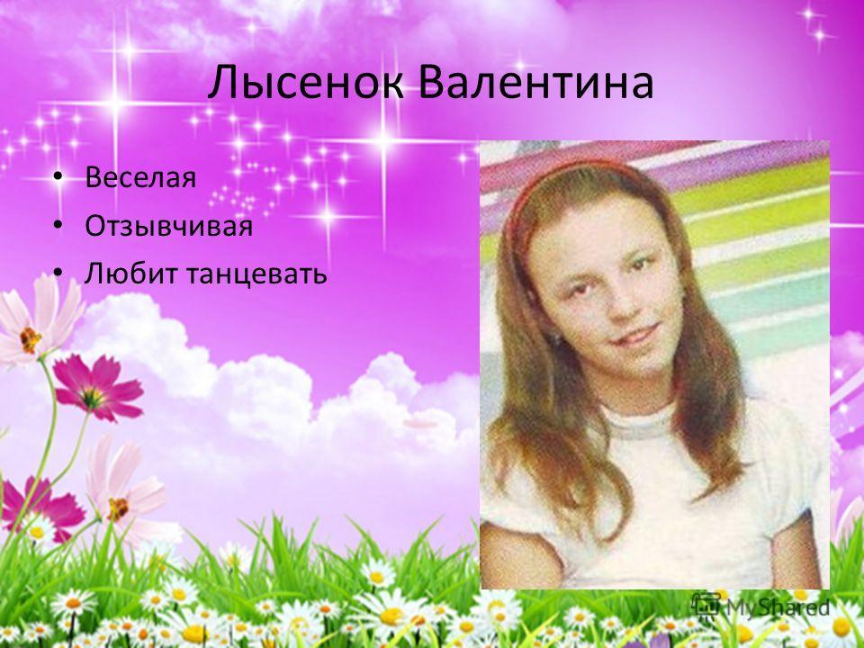 Лысенок Валентина Веселая Отзывчивая Любит танцевать