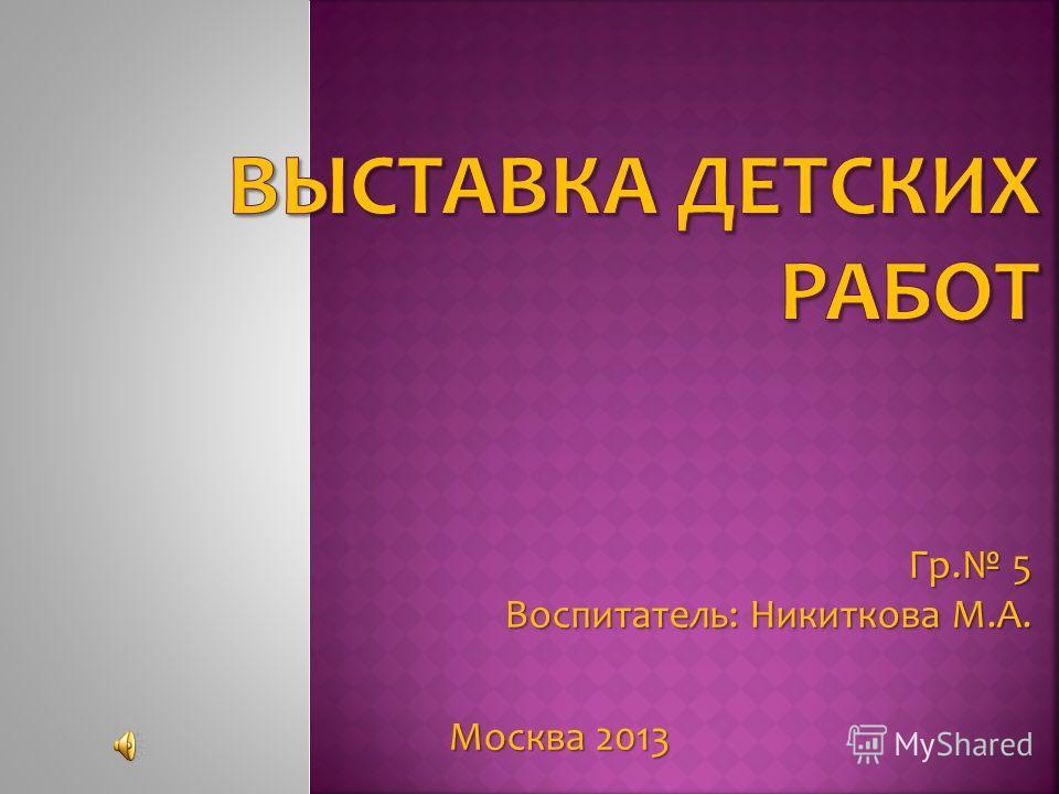 Гр. 5 Воспитатель: Никиткова М.А. Москва 2013