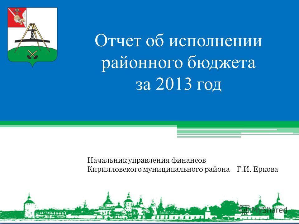 Отчет об исполнении районного бюджета за 2013 год Начальник управления финансов Кирилловского муниципального района Г.И. Еркова