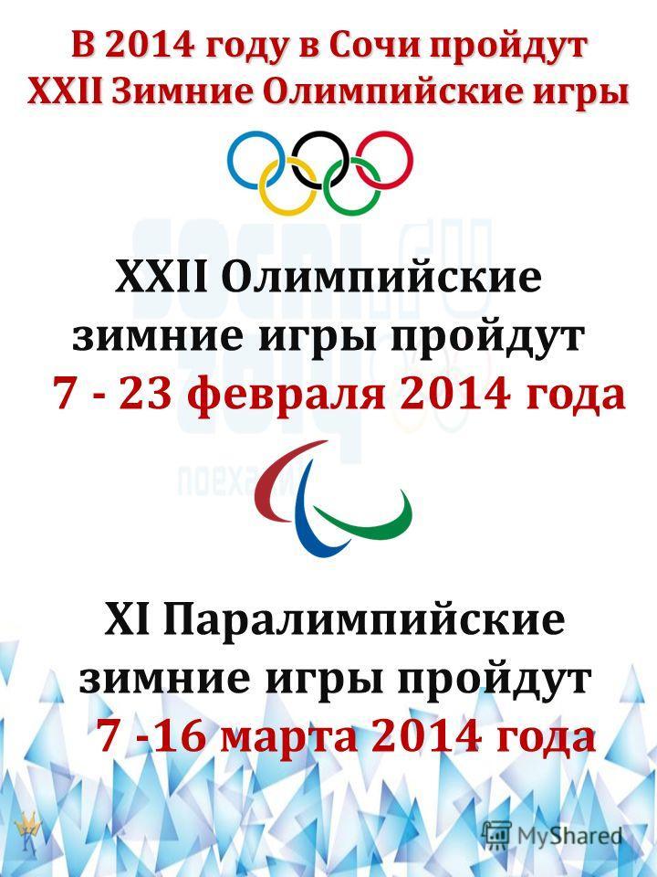 В 2014 году в Сочи пройдут XXII Зимние Олимпийские игры XXII Олимпийские зимние игры пройдут 7 - 23 февраля 2014 года XI Паралимпийские зимние игры пройдут 7 -16 марта 2014 года