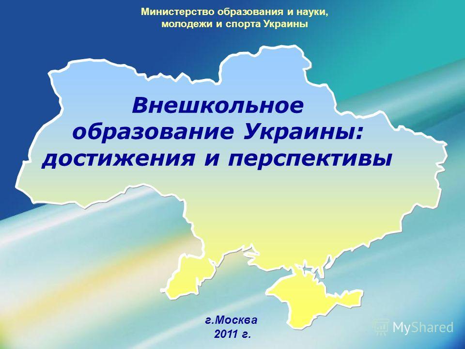 г.Москва 2011 г. Министерство образования и науки, молодежи и спорта Украины Внешкольное образование Украины: достижения и перспективы