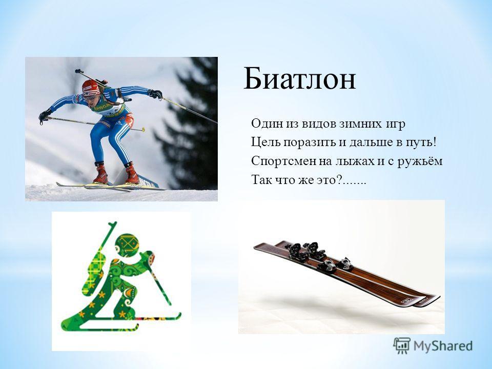 Один из видов зимних игр Цель поразить и дальше в путь! Спортсмен на лыжах и с ружьём Так что же это?....... Биатлон