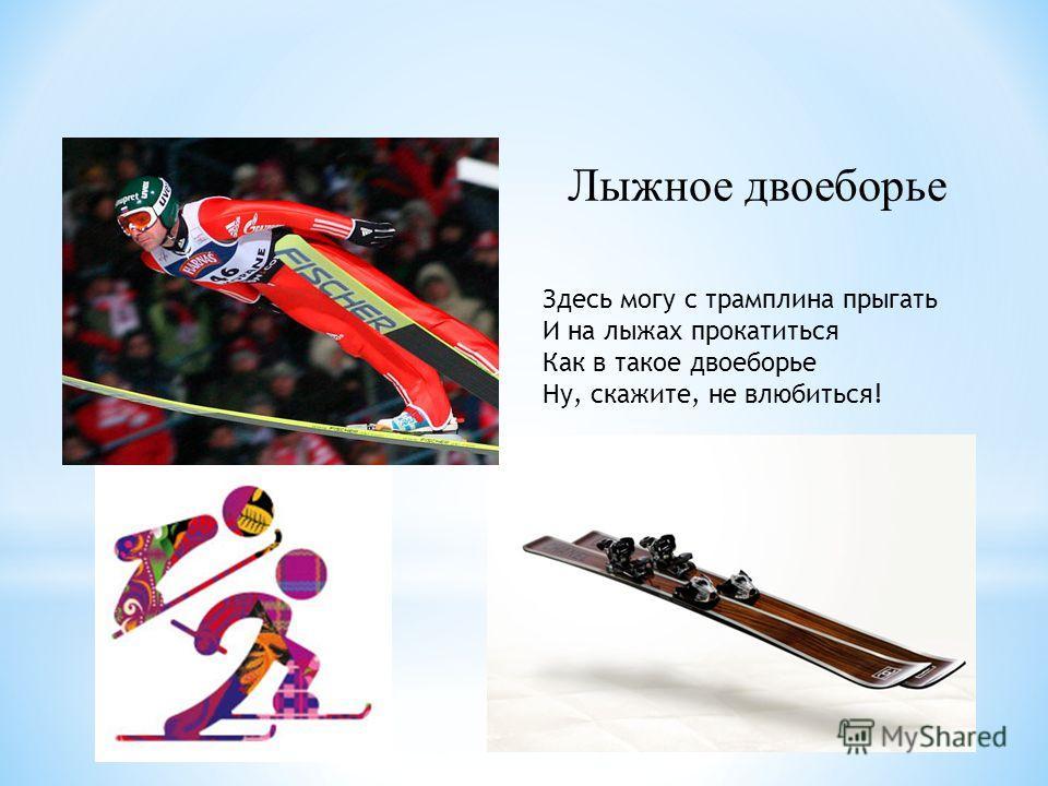 Здесь могу с трамплина прыгать И на лыжах прокатиться Как в такое двоеборье Ну, скажите, не влюбиться! Лыжное двоеборье