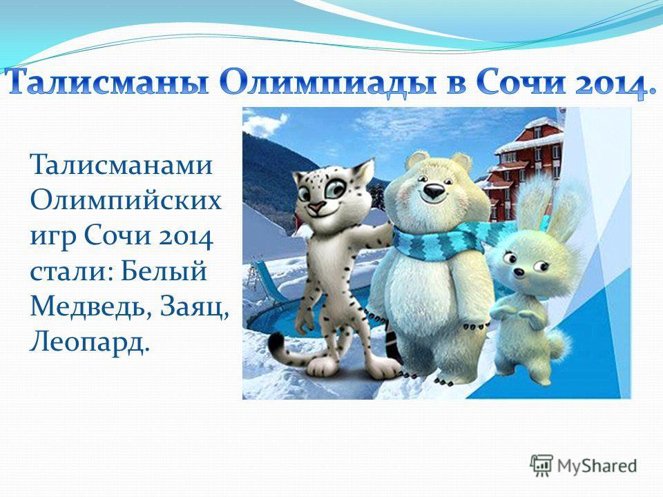 Талисманами Олимпийских игр Сочи 2014 стали: Белый Медведь, Заяц, Леопард.