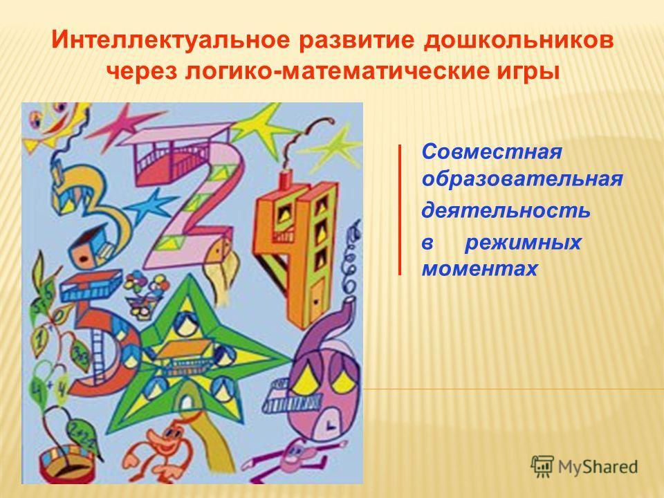 Интеллектуальное развитие дошкольников через логико-математические игры Совместная образовательная деятельность в режимных моментах