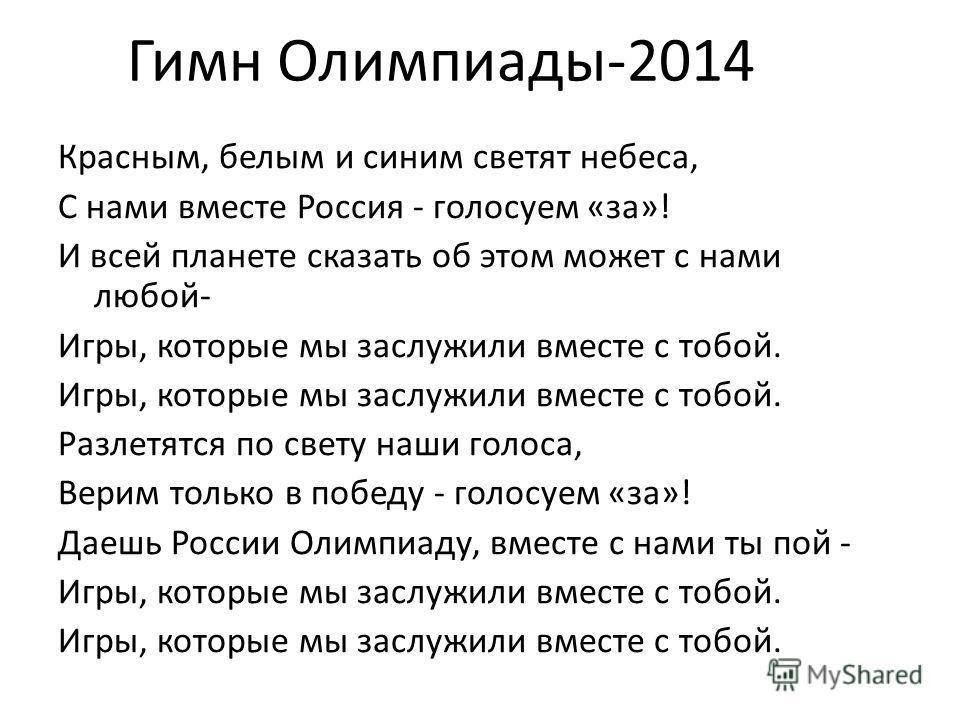 Красным, белым и синим светят небеса, С нами вместе Россия - голосуем «за»! И всей планете сказать об этом может с нами любой- Игры, которые мы заслужили вместе с тобой. Разлетятся по свету наши голоса, Верим только в победу - голосуем «за»! Даешь Ро