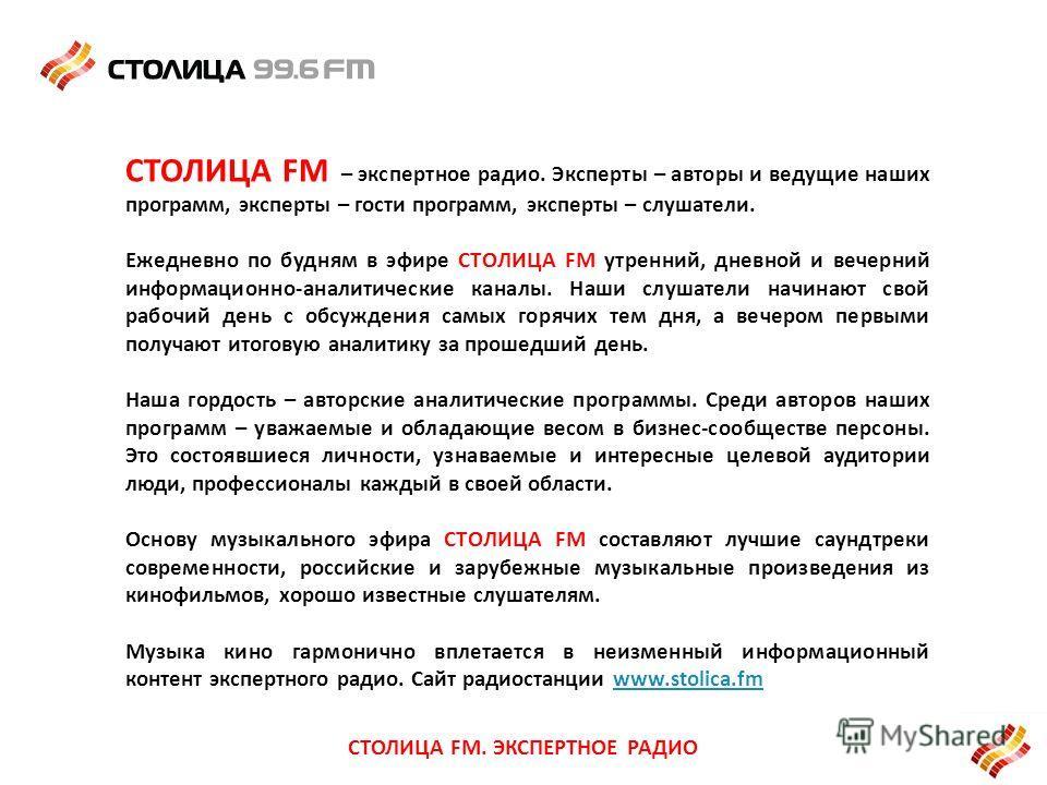 СТОЛИЦА FM – экспертное радио. Эксперты – авторы и ведущие наших программ, эксперты – гости программ, эксперты – слушатели. Ежедневно по будням в эфире СТОЛИЦА FM утренний, дневной и вечерний информационно-аналитические каналы. Наши слушатели начинаю