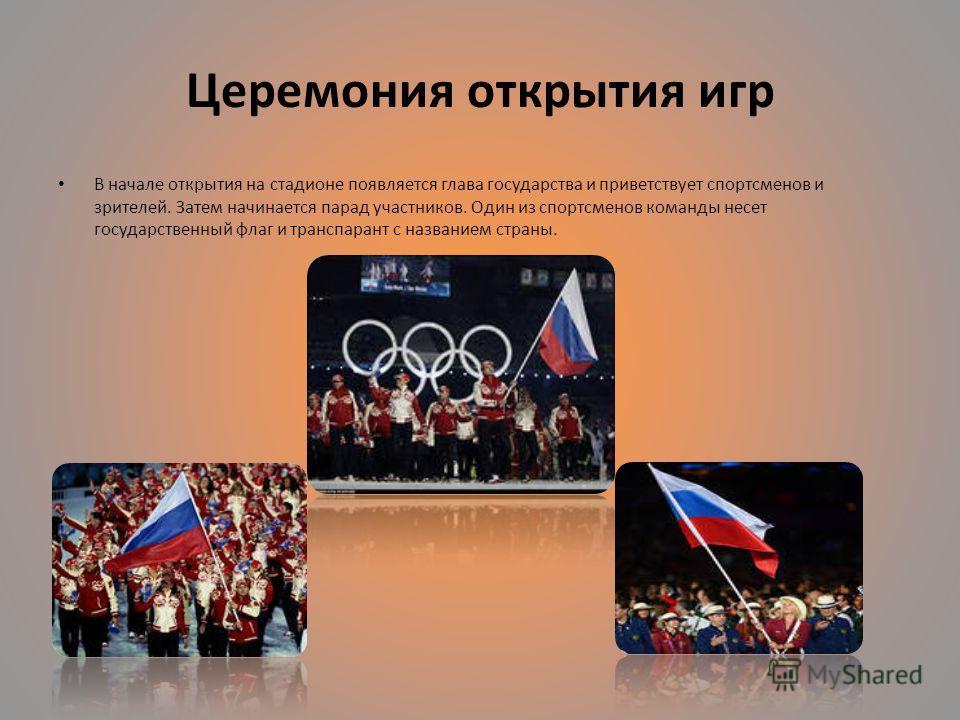 Церемония открытия игр В начале открытия на стадионе появляется глава государства и приветствует спортсменов и зрителей. Затем начинается парад участников. Один из спортсменов команды несет государственный флаг и транспарант с названием страны.