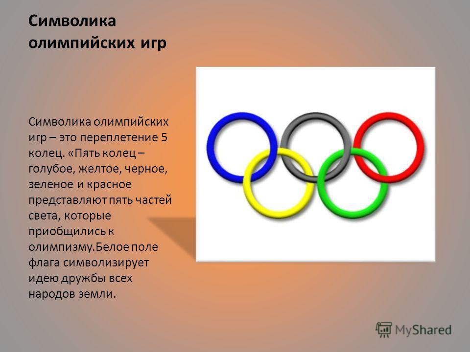 Символика олимпийских игр Символика олимпийских игр – это переплетение 5 колец. «Пять колец – голубое, желтое, черное, зеленое и красное представляют пять частей света, которые приобщились к олимпизму.Белое поле флага символизирует идею дружбы всех н
