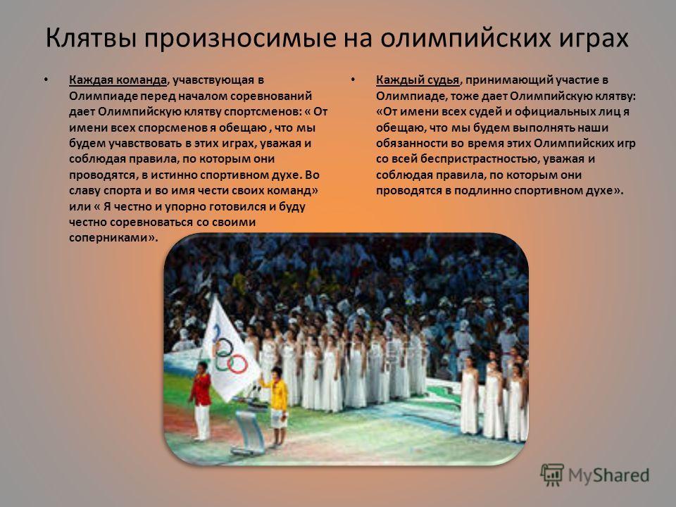 Клятвы произносимые на олимпийских играх Каждая команда, учавствующая в Олимпиаде перед началом соревнований дает Олимпийскую клятву спортсменов: « От имени всех спорсменов я обещаю, что мы будем учавствовать в этих играх, уважая и соблюдая правила,