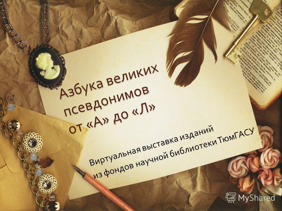 Азбука великих псевдонимов от « А » до « Л » Виртуальная выставка изданий из фондов научной библиотеки ТюмГАСУ
