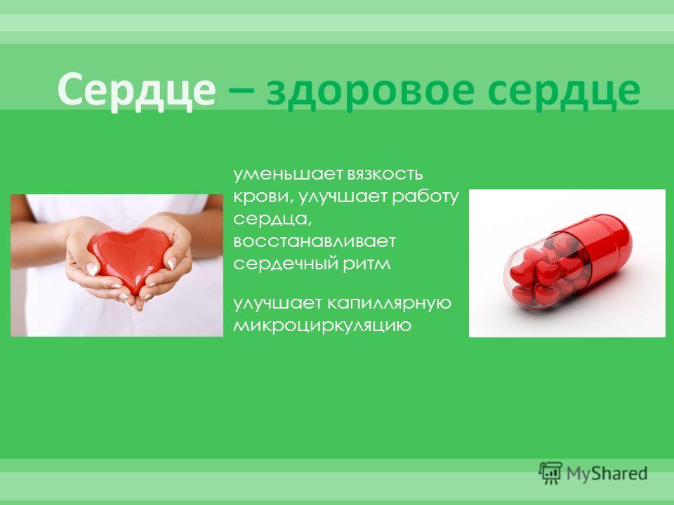 уменьшает вязкость крови, улучшает работу сердца, восстанавливает сердечный ритм улучшает капиллярную микроциркуляцию