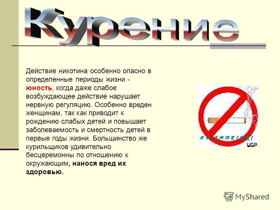 Действие никотина особенно опасно в определенные периоды жизни - юность, когда даже слабое возбуждающее действие нарушает нервную регуляцию. Особенно вреден женщинам, так как приводит к рождению слабых детей и повышает заболеваемость и смертность дет