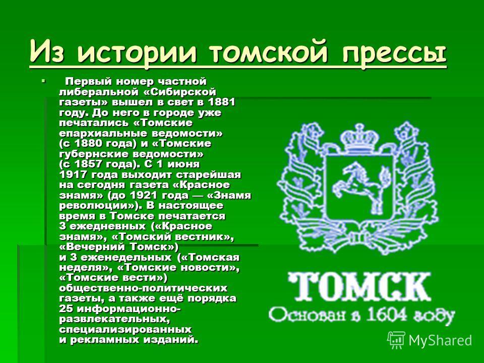 Из истории томской прессы Первый номер частной либеральной «Сибирской газеты» вышел в свет в 1881 году. До него в городе уже печатались «Томские епархиальные ведомости» (c 1880 года) и «Томские губернские ведомости» (с 1857 года). С 1 июня 1917 года