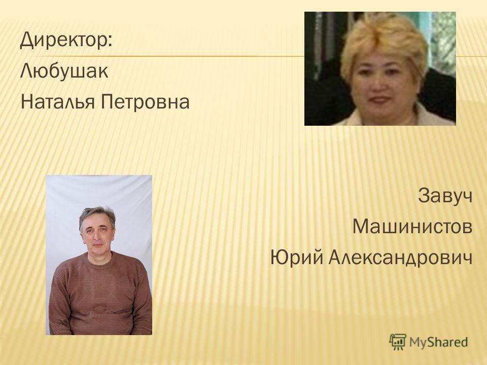 Директор: Любушак Наталья Петровна Завуч Машинистов Юрий Александрович