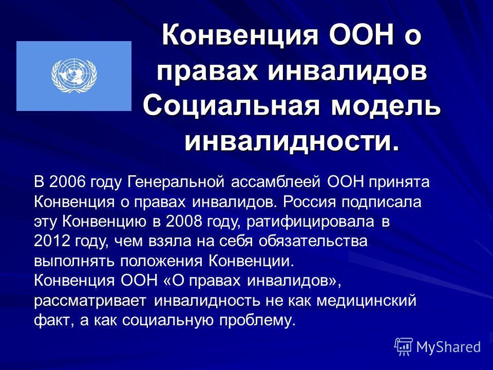 Конвенция ООН о правах инвалидов Социальная модель инвалидности. В 2006 году Генеральной ассамблеей ООН принята Конвенция о правах инвалидов. Россия подписала эту Конвенцию в 2008 году, ратифицировала в 2012 году, чем взяла на себя обязательства выпо
