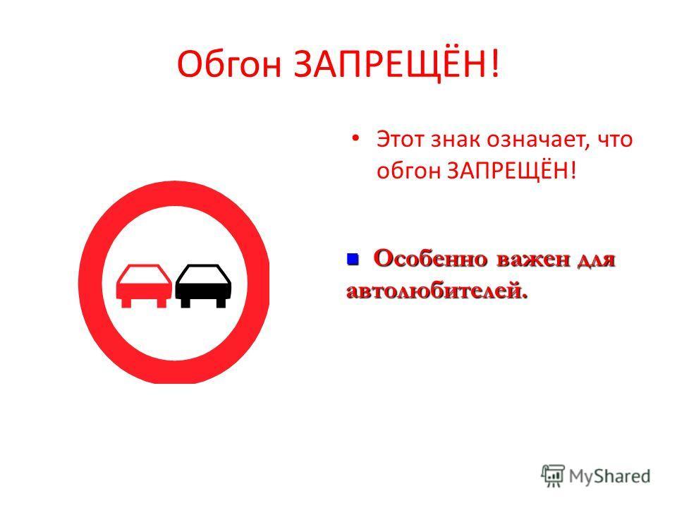Обгон ЗАПРЕЩЁН! Этот знак означает, что обгон ЗАПРЕЩЁН! Особенно важен для автолюбителей. Особенно важен для автолюбителей.