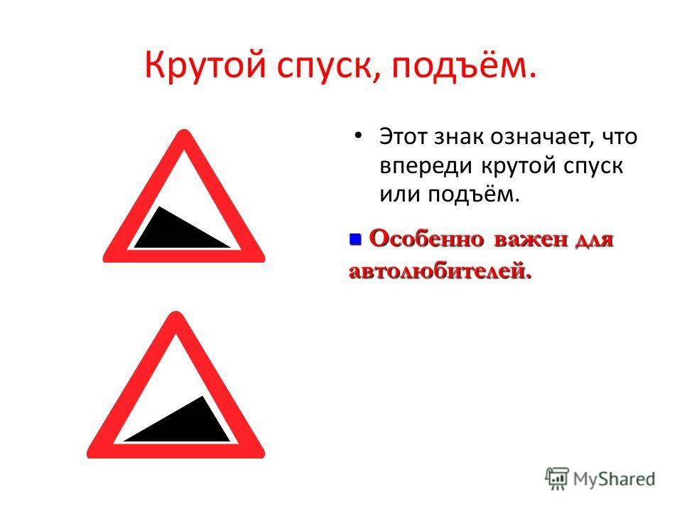 Крутой спуск, подъём. Этот знак означает, что впереди крутой спуск или подъём. Особенно важен для автолюбителей. Особенно важен для автолюбителей.