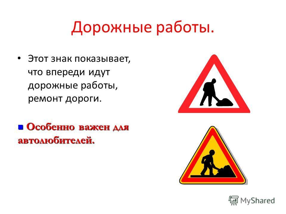 Дорожные работы. Этот знак показывает, что впереди идут дорожные работы, ремонт дороги. Особенно важен для автолюбителей. Особенно важен для автолюбителей.