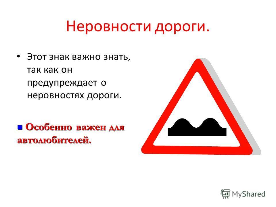 Неровности дороги. Этот знак важно знать, так как он предупреждает о неровностях дороги. Особенно важен для автолюбителей. Особенно важен для автолюбителей.