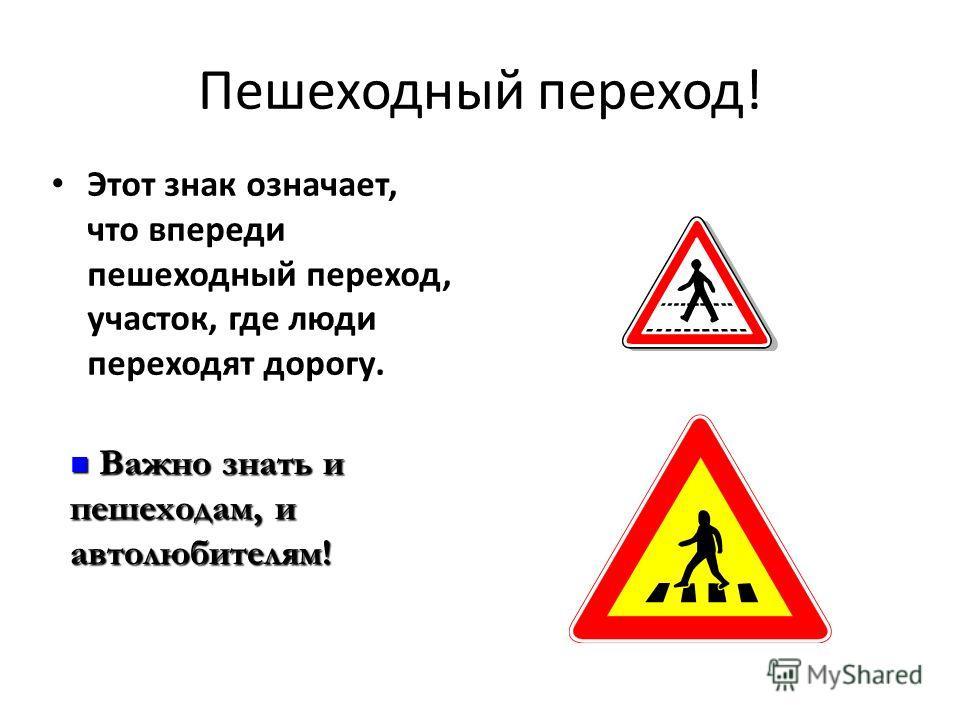 Пешеходный переход! Этот знак означает, что впереди пешеходный переход, участок, где люди переходят дорогу. Важно знать и пешеходам, и автолюбителям! Важно знать и пешеходам, и автолюбителям!