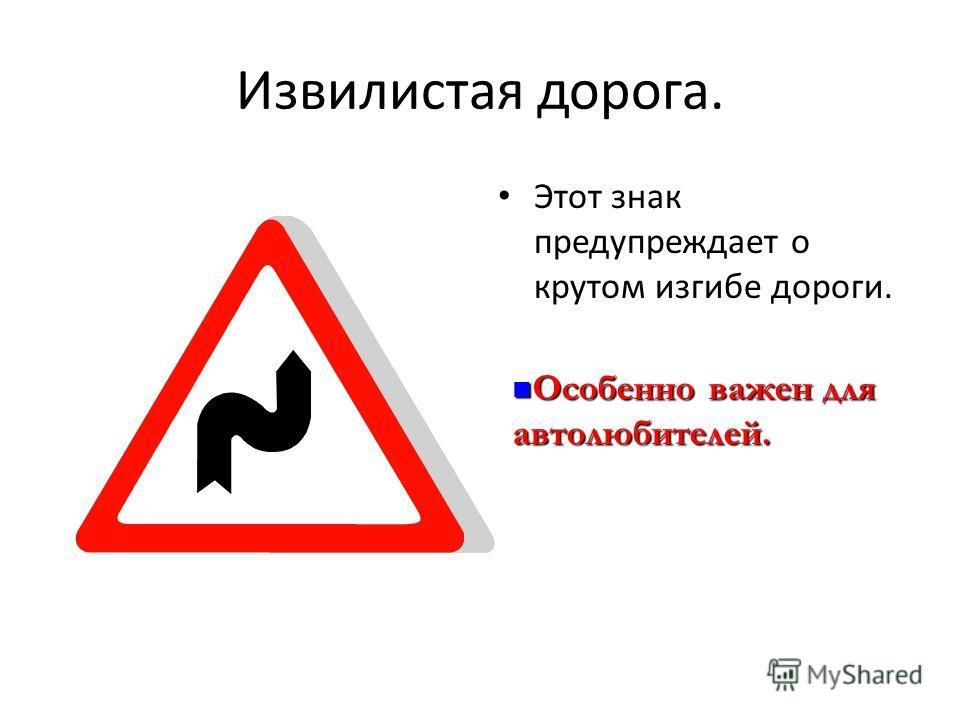 Извилистая дорога. Этот знак предупреждает о крутом изгибе дороги. Особенно важен для автолюбителей. Особенно важен для автолюбителей.