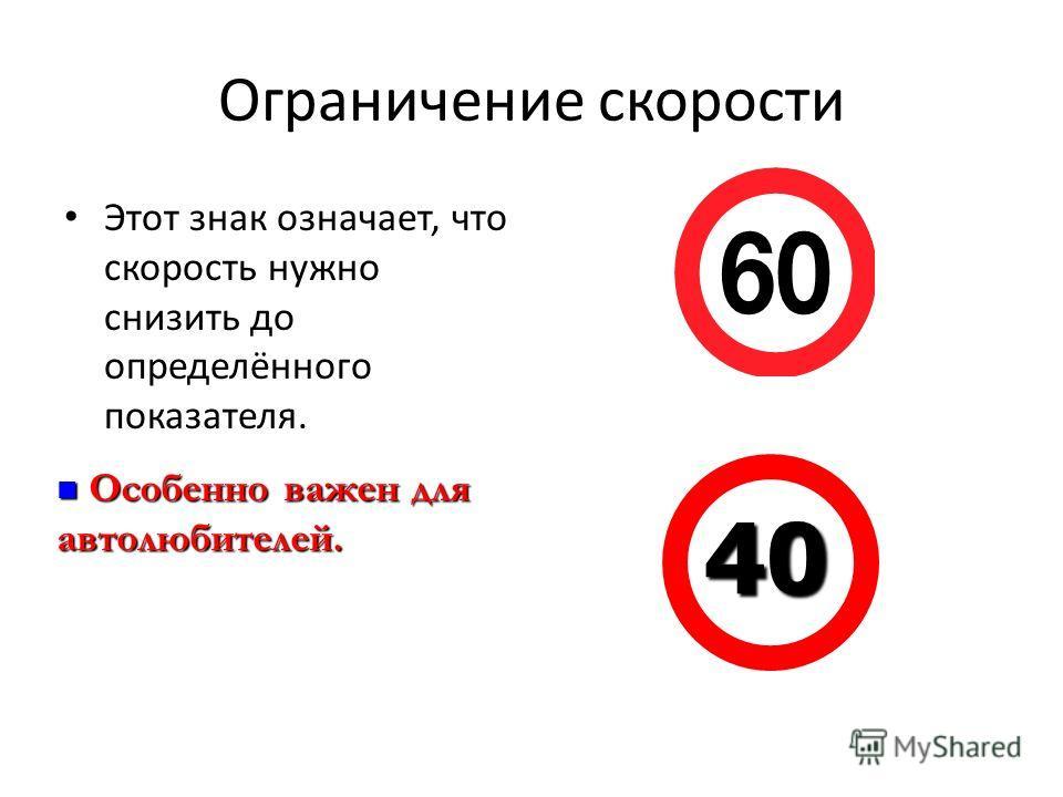 Ограничение скорости Этот знак означает, что скорость нужно снизить до определённого показателя. 40 Особенно важен для автолюбителей. Особенно важен для автолюбителей.
